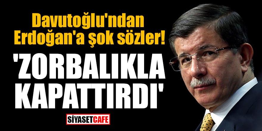 Davutoğlu'ndan Erdoğan'a şok sözler! 'Zorbalıkla kapattırdı'