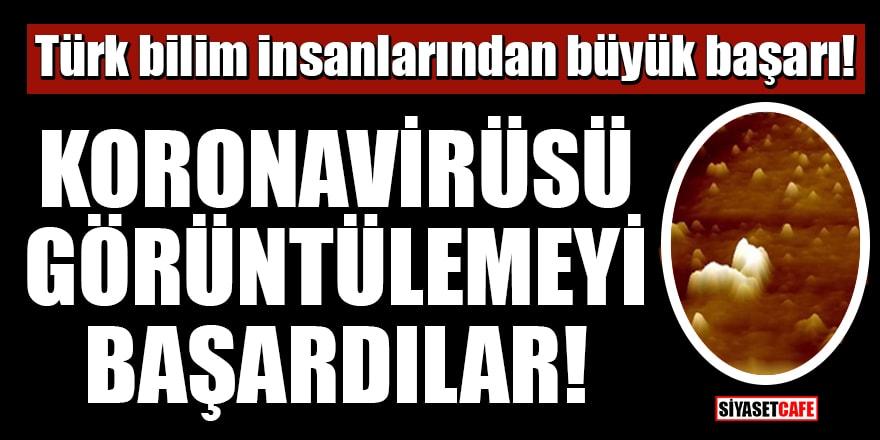 Türk bilim insanlarından büyük başarı! Koronavirüsü görüntülemeyi başardılar