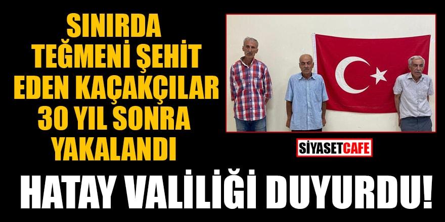 Hatay Valiliği duyurdu! Sınırda teğmeni şehit eden kaçakçılar 30 yıl sonra yakalandı