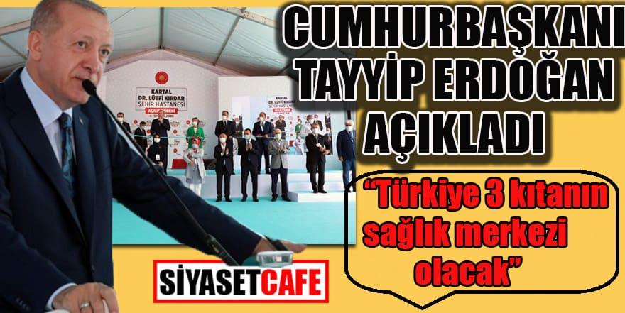 Cumhurbaşkanı açıkladı: Türkiye 3 kıtanın sağlık merkezi olacak