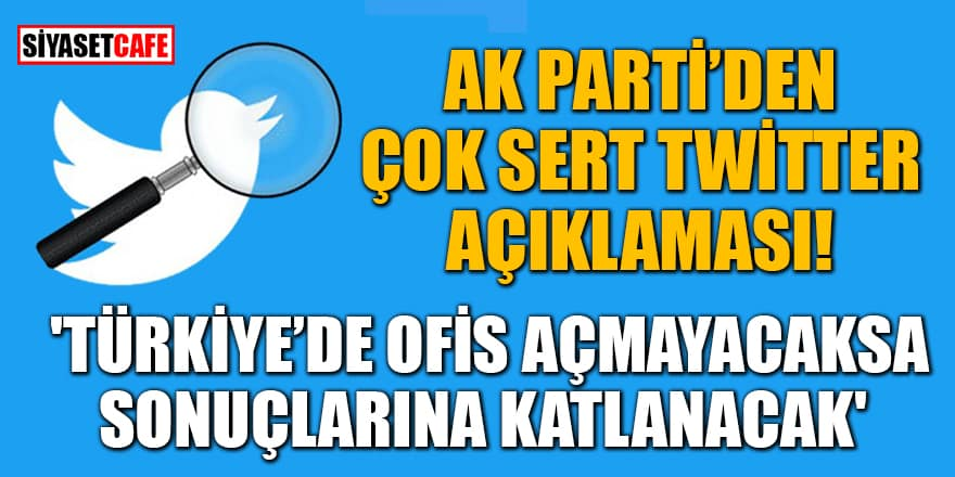 AK Parti'den çok sert Twitter açıklaması! 'Türkiye'de ofis açmayacaksa sonuçlarına katlanacak'