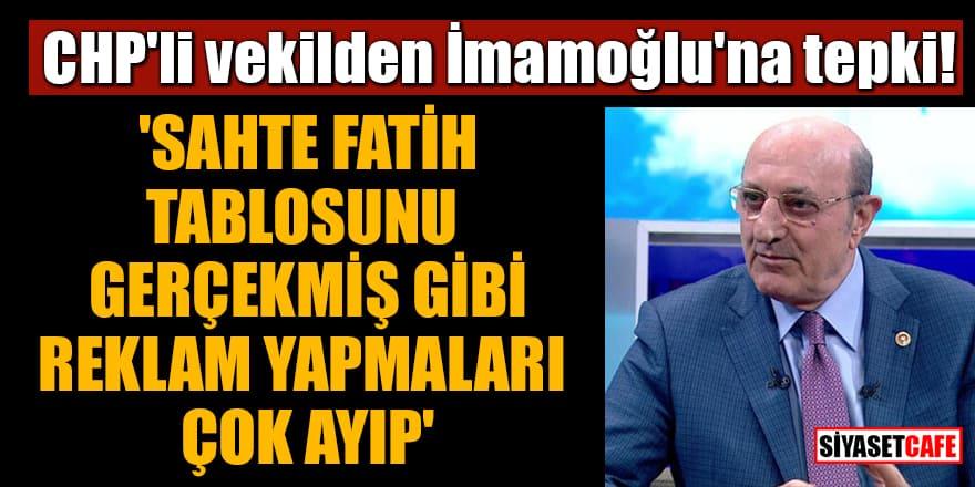 CHP'li vekilden İmamoğlu'na tepki! 'Sahte Fatih tablosunu gerçekmiş gibi reklam yapmaları çok ayıp'