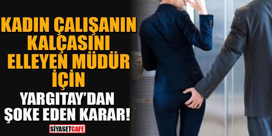 """Kadın çalışanın kalçasını elleyen müdür için Yargıtay'dan """"babacan tavır"""" kararı!"""