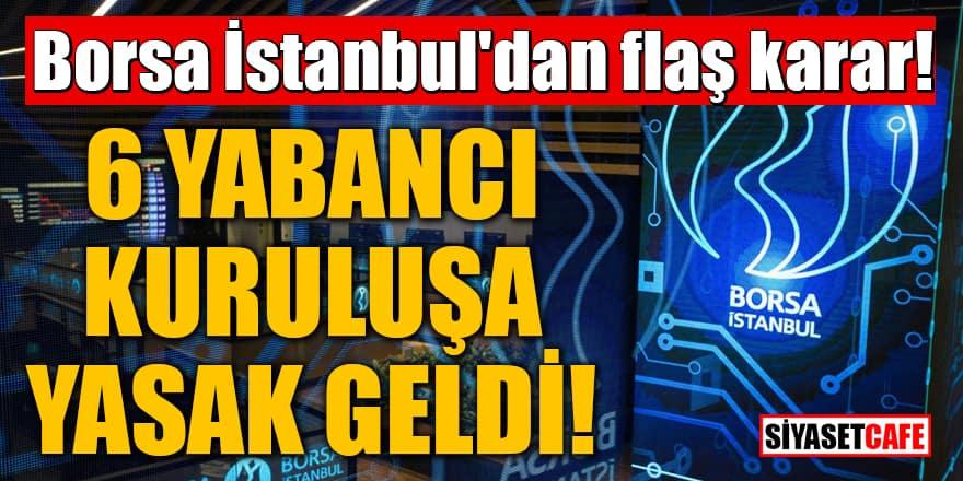 Borsa İstanbul'dan flaş karar! 6 yabancı kuruluşa yasak geldi