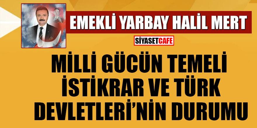 Halil Mert yazdı: Milli Gücün Temeli İstikrar ve Türk Devletleri'nin Durumu
