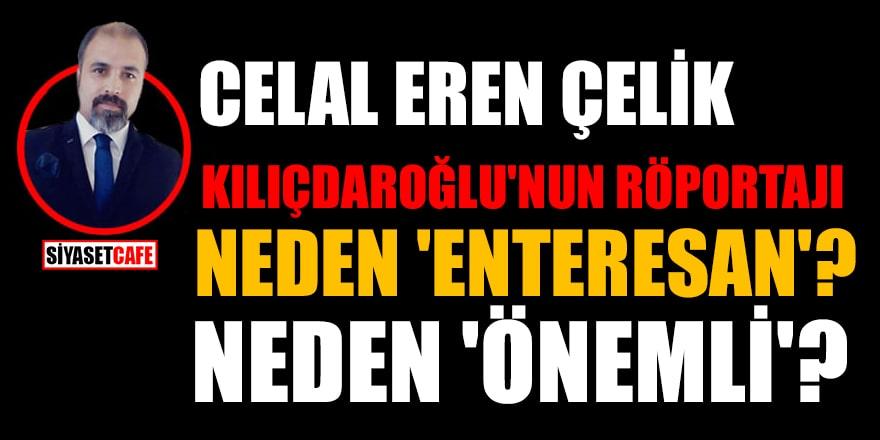 Celal Eren Çelik: Kılıçdaroğlu'nun röportajı neden 'enteresan'? Neden 'önemli'?
