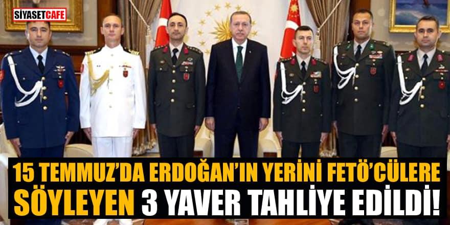 15 Temmuz'da Erdoğan'ın yerini FETÖ'cülere söyleyen 3 yavere tahliye!