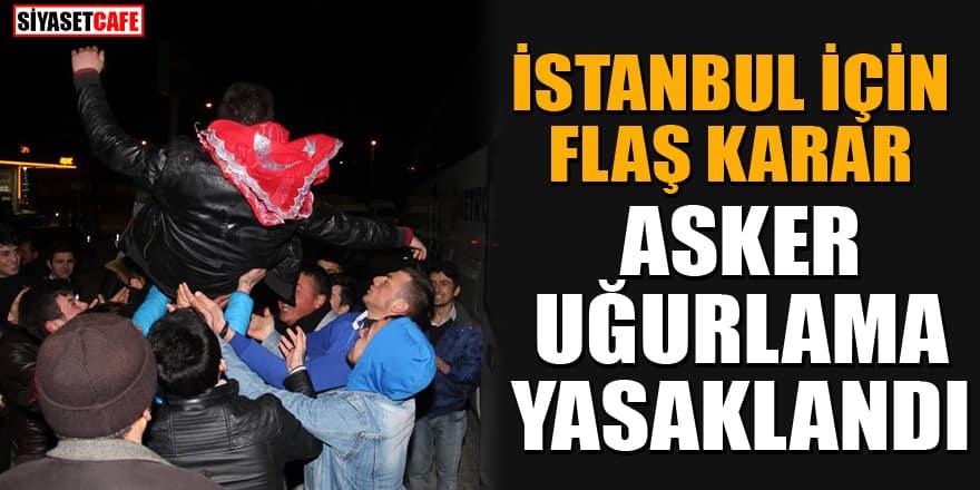 İstanbul'da asker uğurlama törenleri yasaklandı! Kurala uymayanlara ceza kesilecek