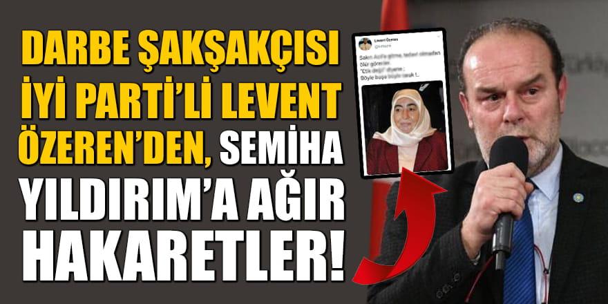 Darbe şakşakçısı İYİ Parti'li Levent Özeren'den Semiha Yıldırım'a ağır hakaretler!