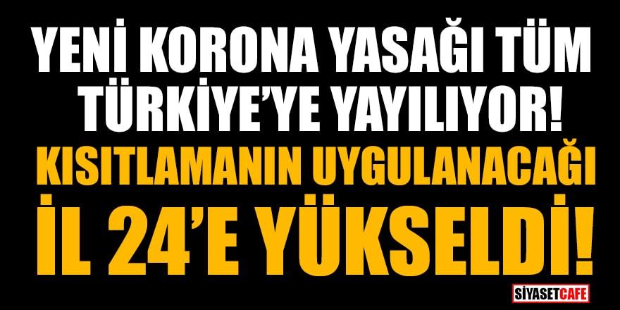 Yeni korona yasağı tüm Türkiye'ye yayılıyor! Kısıtlamanın uygulanacağı İl 24'e yükseldi