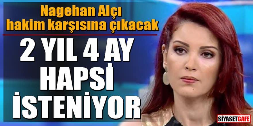 Nagehan Alçı'ya hapis şoku! 2 yıl 4 ay hapsi isteniyor!