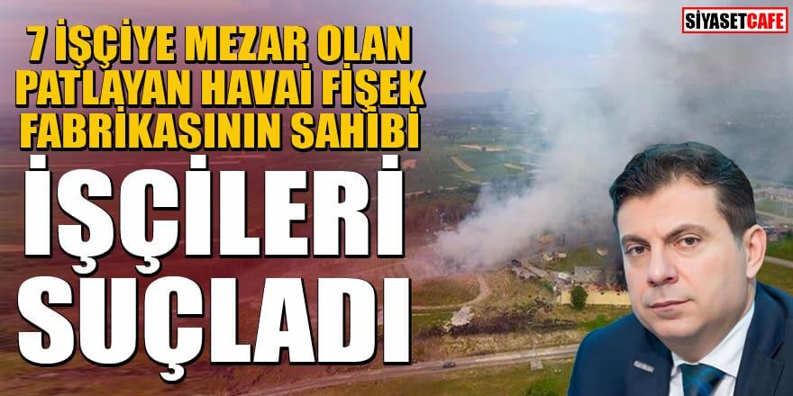Sakarya'daki havai fişek fabrikasının sahibi patlamadan işçileri sorumlu tuttu!