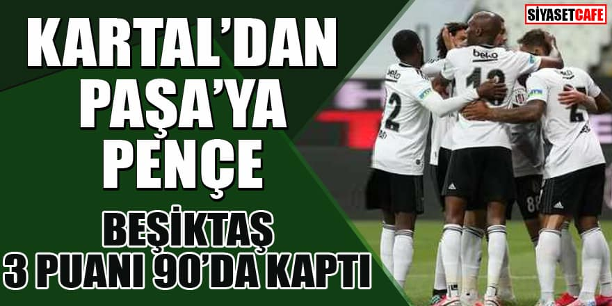 Beşiktaş son anda 3 puanı kaptı! Beşiktaş - Kasımpaşa maçının sonucu