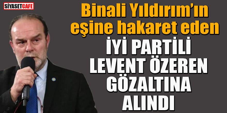 Binali Yıldırım'ın eşine hakaret eden İYİ Partili Levent Özeren gözaltına alındı