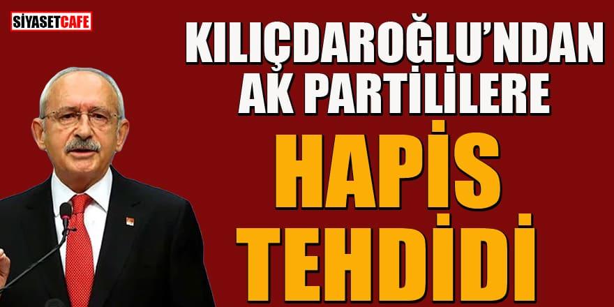 Klıçdaroğlu'ndan AK Partililere hapis tehdidi!