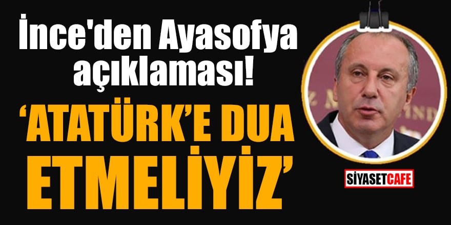 İnce'den Ayasofya açıklaması: 'Atatürk'e dua etmeliyiz'