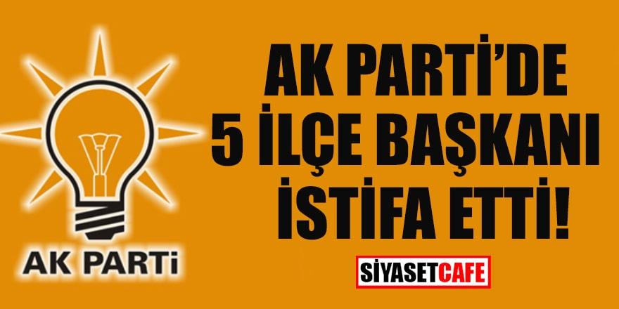 AK Parti'de 5 ilçe başkanı istifa etti
