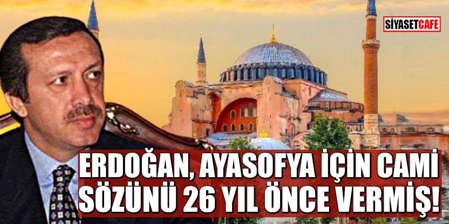 Erdoğan, Ayasofya için cami sözünü 26 yıl önce vermiş