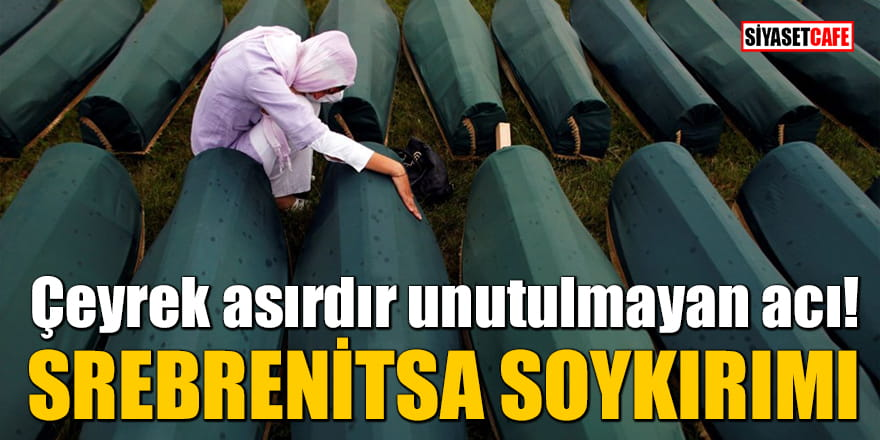 Çeyrek asırdır unutulmayan acı: Srebrenitsa Soykırımı