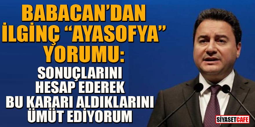 Ali Babacan'dan ilginç 'Ayasofya' yorumu: Sonuçlarını hep birlikte göreceğiz