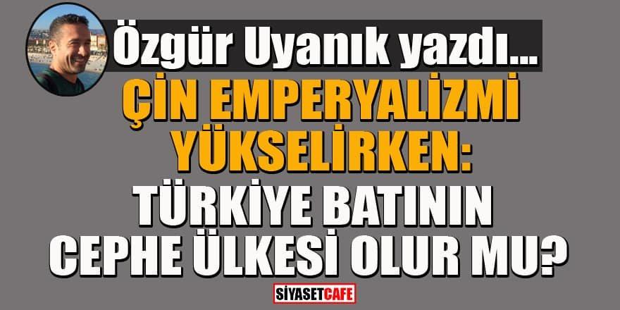 Özgür Uyanık yazdı... Çin emperyalizmi yükselirken: Türkiye batının cephe ülkesi olur mu?