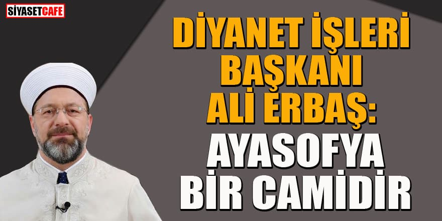 Diyanet İşleri Başkanı Ali Erbaş'tan Ayasofya çıkışı: Haksızlık etmeyin