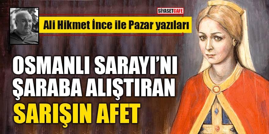 Ali Hikmet İnce yazdı: Osmanlı Sarayı'nı Şaraba Alıştıran Sarışın Afet
