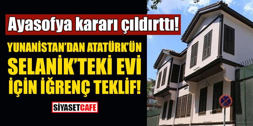 Ayasofya kararı çıldırttı! Yunanistan'dan Atatürk'ün Selanik'teki evi için iğrenç teklif