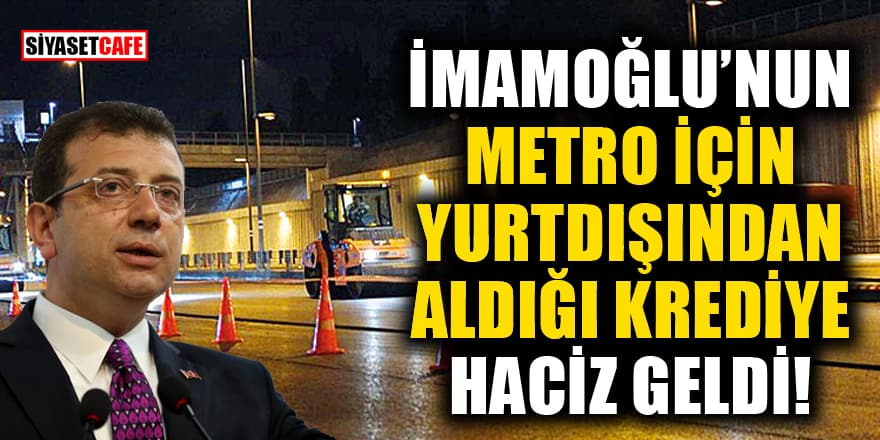 İmamoğlu'nun metro için yurtdışından aldığı krediye haciz geldi