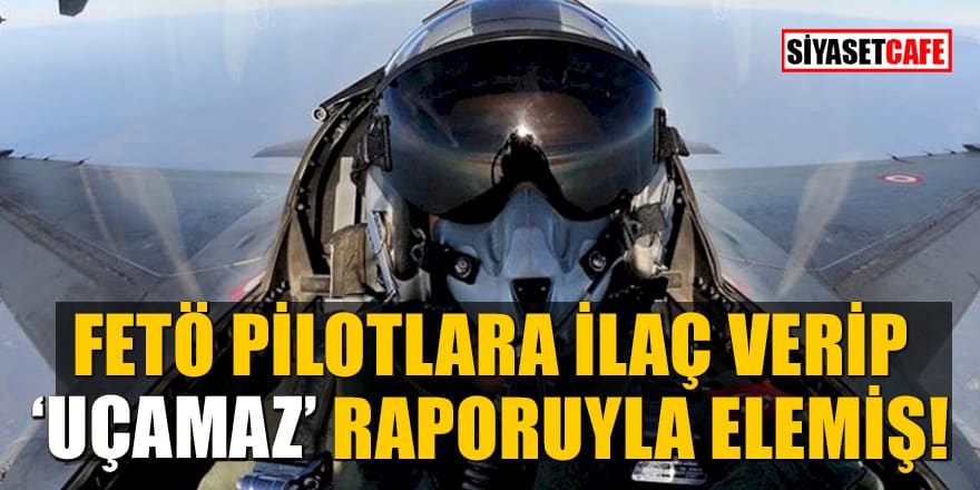 "FETÖ pilotlara ilaç verip""uçamaz"" raporuyla elemiş"