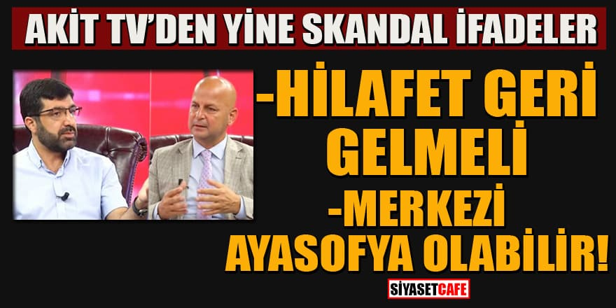 Akit TV'den skandal 'Ayasofya' diyaloğu: Hilafet geri gelmeli!