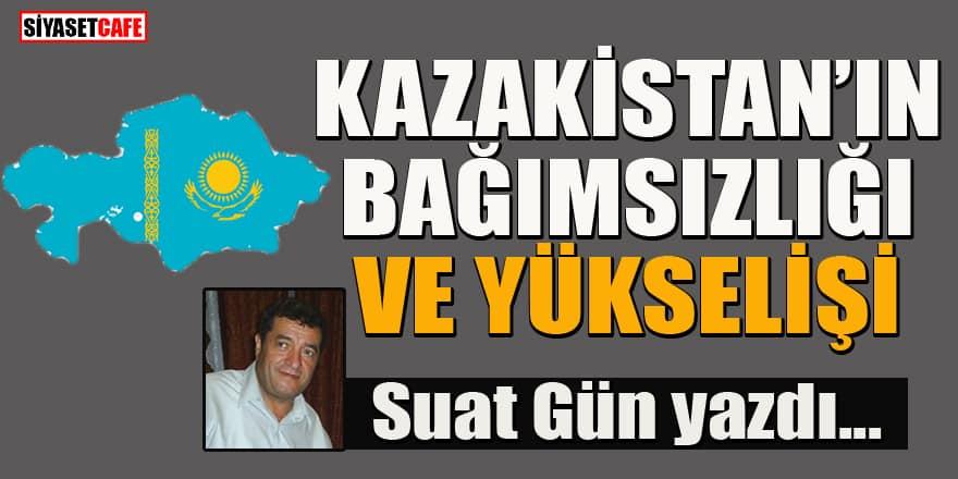 Suat Gün yazdı... Kazakistan'ın bağımsızlığı ve yükselişi