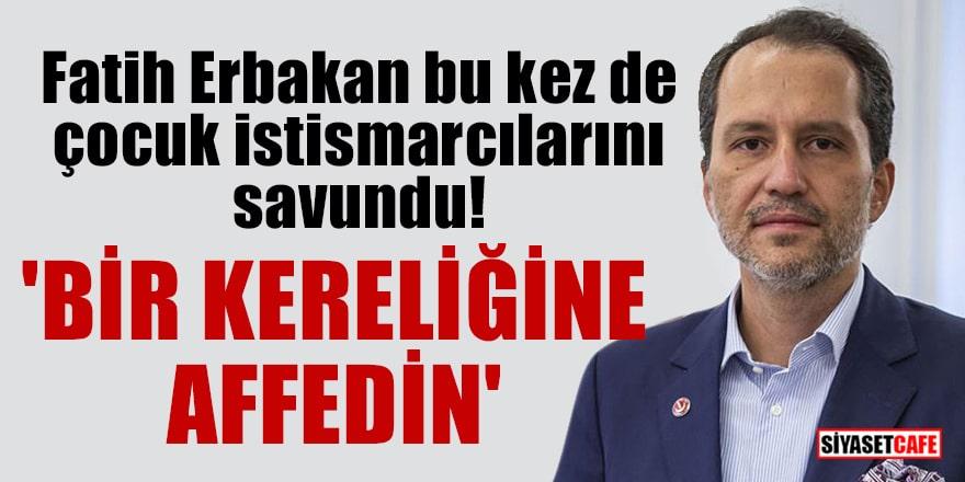Fatih Erbakan bu kez de çocuk istismarcılarını savundu! 'Bir kereliğine affedin'