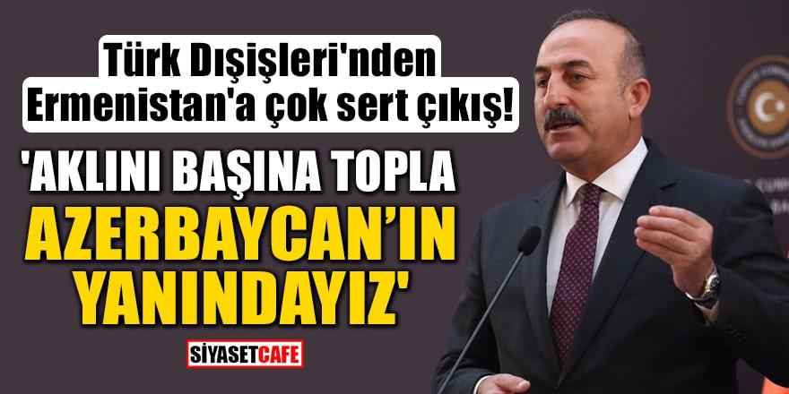 Türk Dışişleri'nden Ermenistan'a çok sert çıkış! 'Aklını başına topla, Azerbaycan'ın yanındayız'