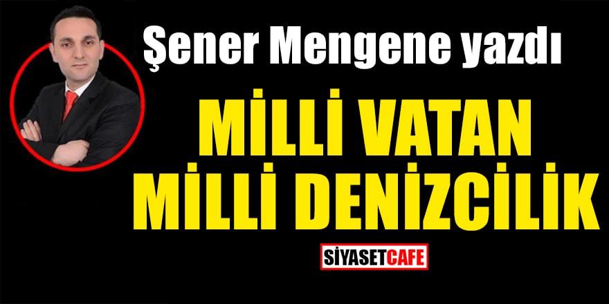 Şener Mengene yazdı: Mavi Vatan Milli Denizcilik