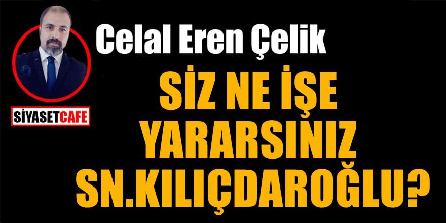 Celal Eren Çelik yazdı: Siz ne işe yararsınız Sn. Kılıçdaroğlu?