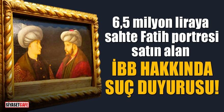 6,5 milyon liraya sahteFatih portresi satın alan İBB hakkında suç duyurusu!