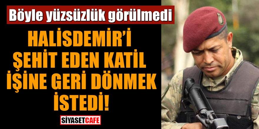 15 Temmuz kahramanı Ömer Halisdemir'i şehit eden katil işine geri dönmek istedi