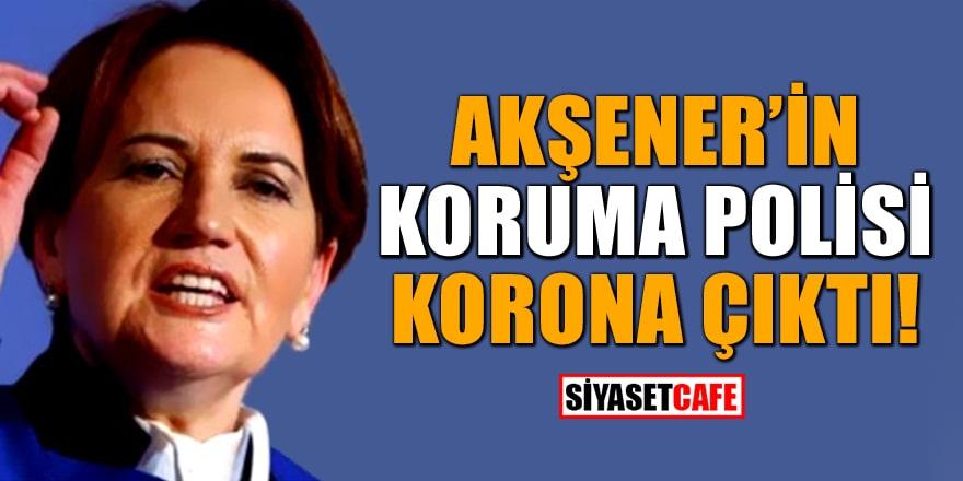 Akşener'in koruma polisinin korona testi pozitif çıktı