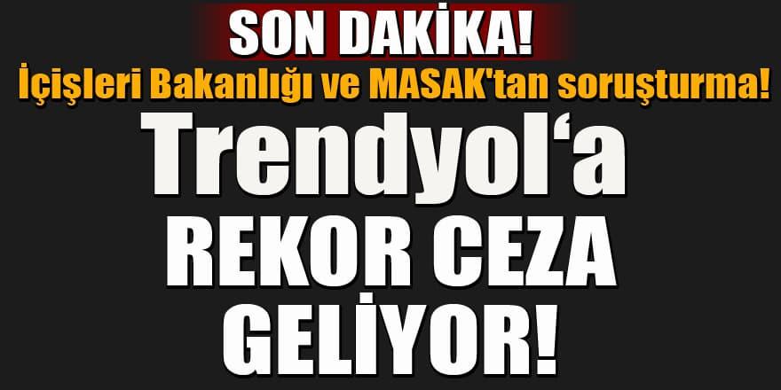 MASAK ve İçişleri Bakanlığı'ndan Trendyol'a soruşturma! Rekor ceza bekleniyor