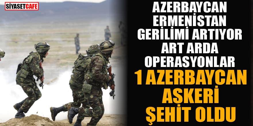 Azerbaycan-Ermenistan arasında çatışma! 1 Azerbaycan askeri şehit düştü!