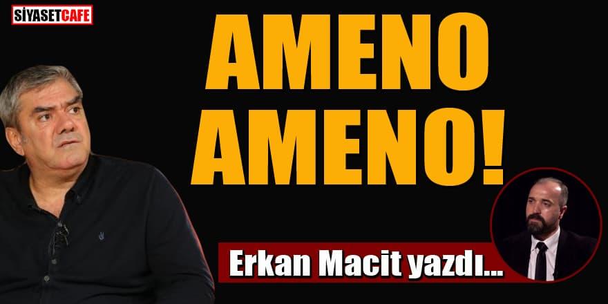 Erkan Macit yazdı... Ameno Ameno!
