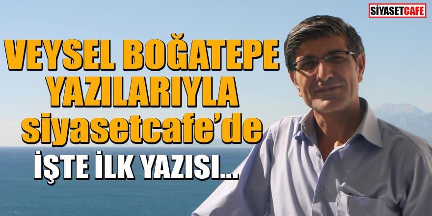 Veysel Boğatepe yazılarıyla Siyasetcafe'de! İşte ilk yazısı...