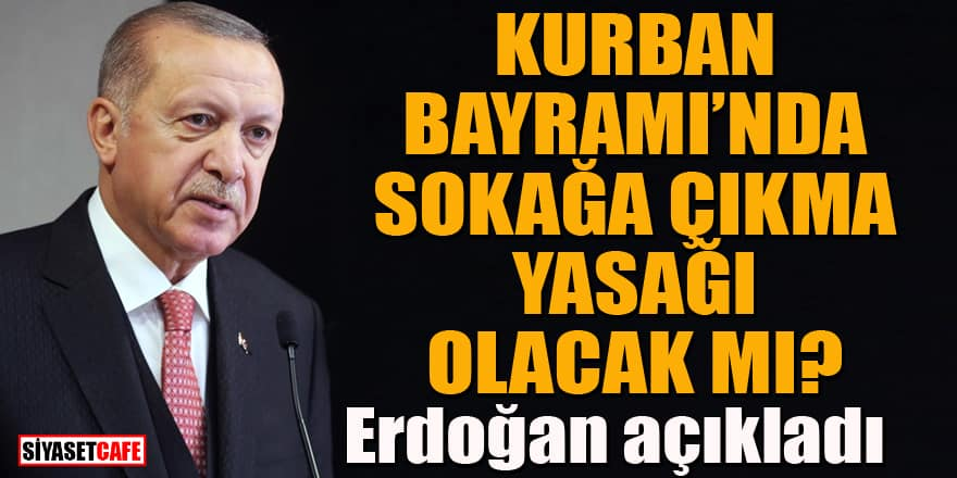 Kurban Bayramı'nda sokağa çıkma yasağı olacak mı? Erdoğan açıkladı