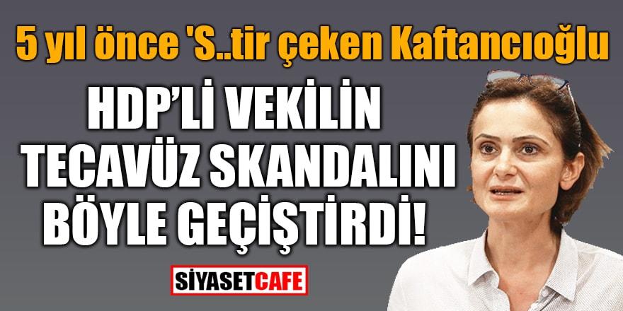 5 yıl önce 'S..tir çekenKaftancıoğlu, HDP'li vekilin tecavüz skandalını işte böyle geçiştirdi!