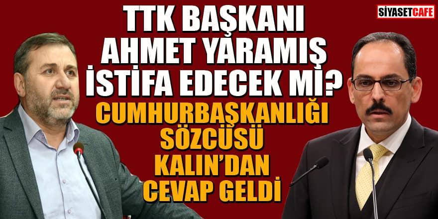 TTK Başkanı Ahmet Yaramış istifa edecek mi? Cumhurbaşkanı Sözcüsü Kalın'dan açıklama geldi