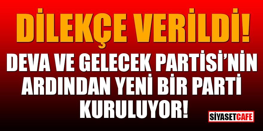 Dilekçe verildi! DEVA ve Gelecek Partisi'nin ardından yeni bir parti kuruluyor