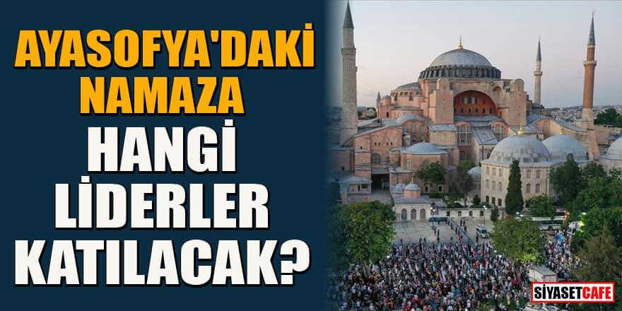 Ayasofya Camisi'nde ilk namaza hangi liderler katılacak?