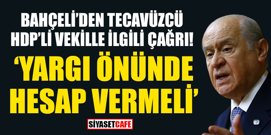 Bahçeli'den tecavüzcü HDP'li vekille ilgili çağrı: Yargı önünde hesap vermeli