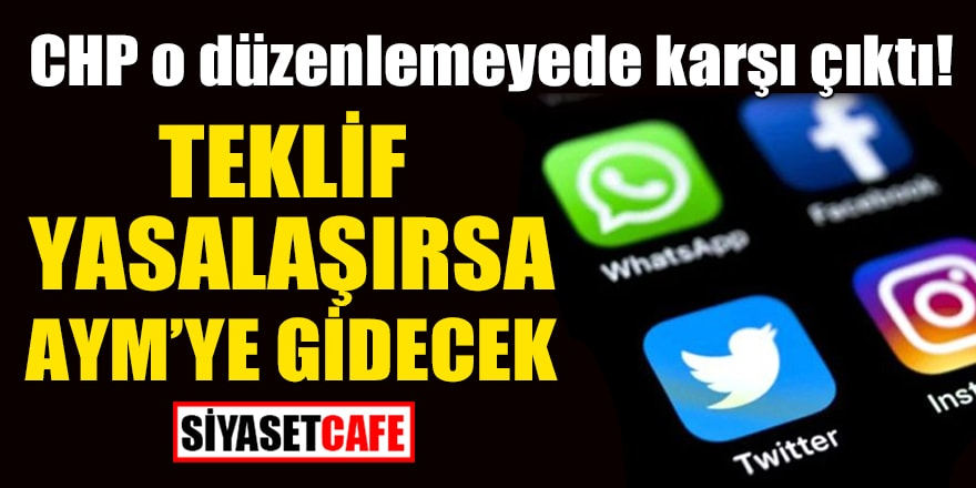 CHP, sosyal medya düzenlemesine karşı! Teklif yasalaşırsa AYM'ye gidecek